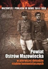 Mazowsze i Podlasie w ogniu 1944-1956. Powiat Ostrów Mazowiecka w pierwszej dekadzie rządów komunistycznych - okładka książki