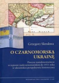 O czarnomorską Ukrainę. Procesy narodowotwórcze w regionie nadczarnomorskim do 1921 roku w ukraińskiej perspektywie historycznej - okładka książki