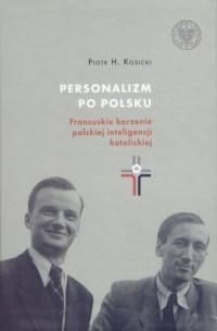 Personalizm po polsku. Francuskie korzenie polskiej inteligencji katolickiej - okładka książki