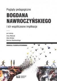 Poglądy pedagogiczne Bogdana Nawroczyńskiego i ich współczesne implikacje - okładka książki