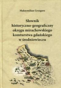 Słownik historyczno-geograficzny okręgu mirachowskiego komturstwa gdańskiego w średniowieczu - okładka książki