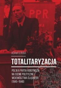 Totalitaryzacja. Polska Partia Robotnicza na scenie politycznej województwa śląskiego (1945-1948) - okładka książki