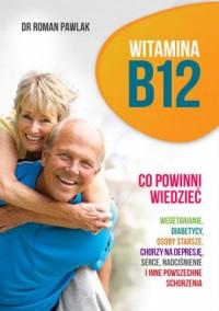 Witamina B12. Co powinni wiedzieć wegetarianie, diabetycy, osoby starsze, chorzy na depresję, serce, nadciśnienie - okładka książki