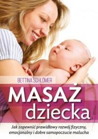 Masaż dziecka. Jak zapewnić prawidłowy rozwój fizyczny, emocjonalny i dobre samopoczucie malucha - okładka książki