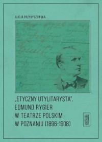 Etyczny utylitarysta Edmund Rygier w Teatrze Polskim w Poznianiu (1896-1908) - okładka książki