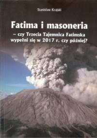 Fatima i masoneria - czy Trzecia Tajemnica Fatimska wypełni się w 2017 r. czy później? - okładka książki
