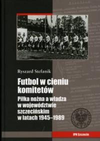 Futbol w cieniu komitetów. Piłka nożna a władza w województwie szczecińskim w latach 1945-1989 - okładka książki