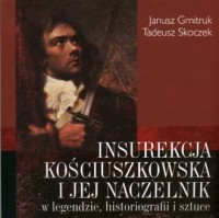 Insurekcja Kościuszkowska i jej naczelnik w legendzie, historiografii i sztuce - okładka książki