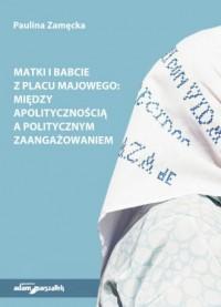 Matki i Babcie z Placu Majowego. Między apolitycznością a politycznym zaangażowaniem - okładka książki