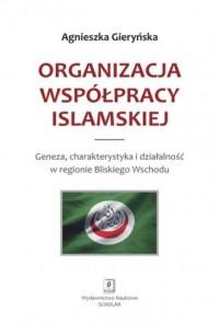 Organizacja Współpracy Islamskiej. Geneza, charakterystyka i działalność w regionie Bliskiego Wschodu - okładka książki