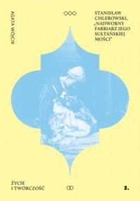 Stanisław Chlebowski Nadworny Farbiarz Jego Sułtańskiej Mości. Życie i twórczość - okładka książki