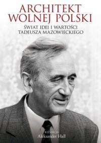 Architekt wolnej Polski. Świat wartości i idei Tadeusza Mazowieckiego - okładka książki
