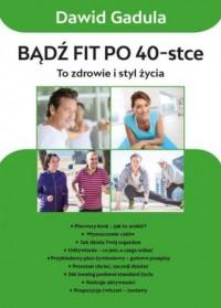 Bądź fit po 40-stce. To zdrowie i styl życia - okładka książki
