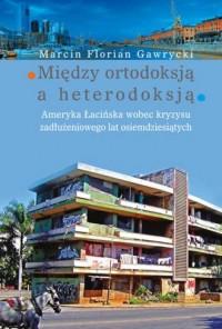 Między ortodoksją a heterodoksją. Ameryka Łacińska wobec kryzysu zadłużeniowego lat osiemdziesiątych - okładka książki