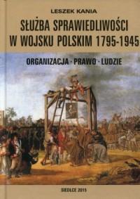 Służba sprawiedliwości w Wojsku Polskim 1795-1945. Organizacja - Prawo - Ludzie - okładka książki