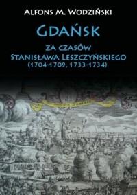 Gdańsk za czasów Stanisława Leszczyńskiego (1704-1709, 1733-1734) - okładka książki