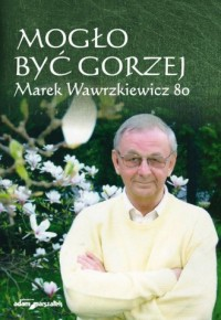 Mogło być gorzej Marek Wawrzkiewicz - okładka książki