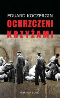 Ochrzczeni krzyżami - Eduard Koczergin - okładka książki