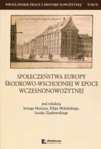 Społeczeństwa Europy środkowo-wschodniej w epoce wczesnonowożytnej. Seria: Wrocławskie prace z historii nowożytnej. Tom 2 - okładka książki