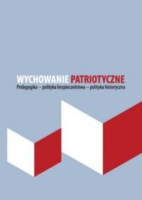 Wychowanie patriotyczne. Pedagogika - polityka bezpieczeństwa - polityka historyczna - okładka książki