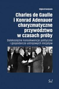 Charles de Gaulle i Konrad Adenauer charyzmatyczne przywództwo w czasach próby. Dalekosiężne konsekwencje polityczne i gospodarcze ustrojowych inicjatyw. - okładka książki