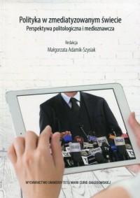 Polityka w zmediatyzowanym świecie. Perspektywa politologiczna i medioznawcza - okładka książki
