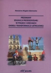 Przemiany edukacji przedszkolnej w Polsce i Czechach okresu transformacji ustrojowej - okładka książki