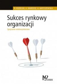 Sukces rynkowy organizacji. Spojrzenie - okładka książki