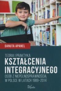 Teoria i praktyka kształcenia integracyjnego osób z niepełnosprawnością w Polsce w latach 1989-2014 - okładka książki