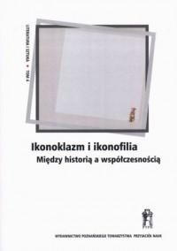 Ikonoklazm i ikonofilia. Między historią a współczesnością - okładka książki