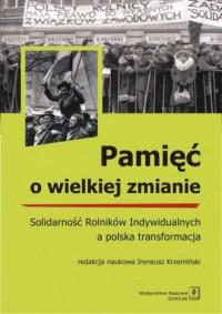 Pamięć o wielkiej zmianie. Solidarność Rolników Indywidualnych a polska transformacja - okładka książki