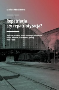 Repatriacja czy repatriotyzacja? Wybrane problemy polskich strategii politycznych wobec rodaków za wschodnią granicą (1986-1990) - okładka książki