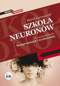 Szkoła neuronów. O nastolatkach, kompromisach i wychowaniu - okładka książki