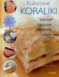 Kolorowe Koraliki. Kolczyki, naszyjniki, bransoletki, ozdoby - okładka książki