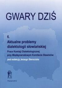 Gwary dziś 6. Aktualne problemy dialektologii słowiańskiej - okładka książki