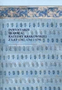 Inwentarze skarbca katedry krakowskiej z lat 1702, 1761 i 1791. Seria: Biblioteka Kapitulna na Wawelu. Tom 7 - okładka książki