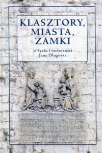 Klasztory, miasta, zamki w życiu i twórczości Jana Długosza - okładka książki