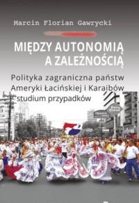 Między autonomią a zależnością. Polityka zagraniczna państw Ameryki Łacińskiej i Karaibów - studium - okładka książki