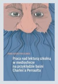 Praca na lekturą szkolną w mediosferze na przykładzie baśni Charlesa Perraulta - okładka książki