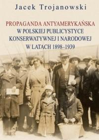Propaganda antyamerykańska w polskiej publicystyce konserwatywnej i narodowej w latach 1898-1939 - okładka książki