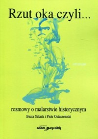 Rzut oka czyli... rozmowy o malarstwie historycznym - okładka książki