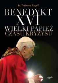 Benedykt XVI. Wielki papież czasu kryzysu - okładka książki