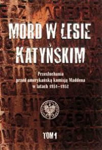 Mord w Lesie Katyńskim. Przesłuchania przed amerykańską komisją Maddena w latach 1951-1952. Tom 1 - okładka książki