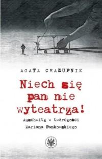 Niech się pan nie wyteatrza! Auschwitz w twórczości Mariana Pankowskiego - okładka książki
