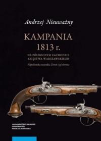 Kampania 1813 r. na północnym zachodzie Księstwa Warszawskiego. Napoleońska twierdza Toruń i jej obrona - okładka książki
