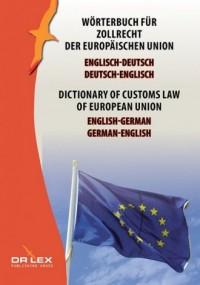 Dictionary of customs law of European Union German-English English-German. Wörterbuch für Zollrecht der Europäischen Union Englisch-Deutsch, Deutsch-Englisch - okładka książki