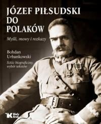 Józef Piłsudski. Do Polaków. Myśli mowy i rozkazy - okładka książki