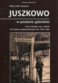 Moja mała ojczyzna Juszkowo w powiecie gdańskim. Zarys dziejów wsi i okolic od czasów najdawniejszych do 1945 roku - okładka książki