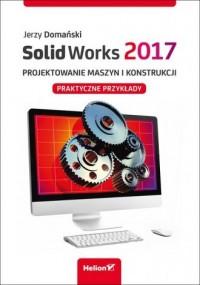 SolidWorks 2017. Projektowanie maszyn i konstrukcji.. Praktyczne przykłady - okładka książki