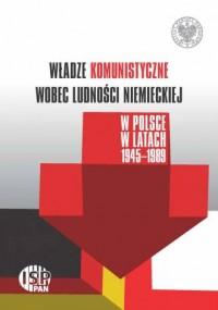 Władze komunistyczne wobec ludności niemieckiej w Polsce w latach 1945-1989 - okładka książki